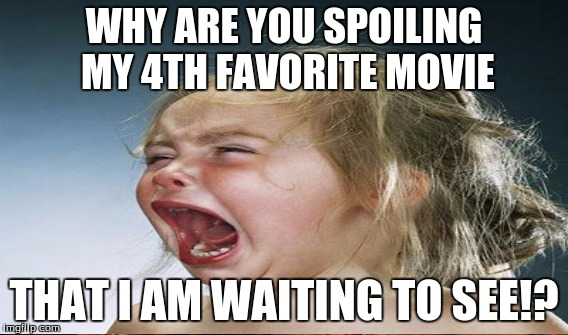 WHY ARE YOU SPOILING MY 4TH FAVORITE MOVIE THAT I AM WAITING TO SEE!? | made w/ Imgflip meme maker