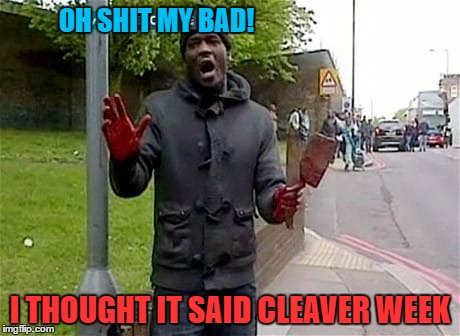 My Bad Cleavage Week - A .mushu.thedog Event | OH SHIT MY BAD! I THOUGHT IT SAID CLEAVER WEEK | image tagged in meat cleaver,cleavage week,murder,psycho,terrorist,memes | made w/ Imgflip meme maker