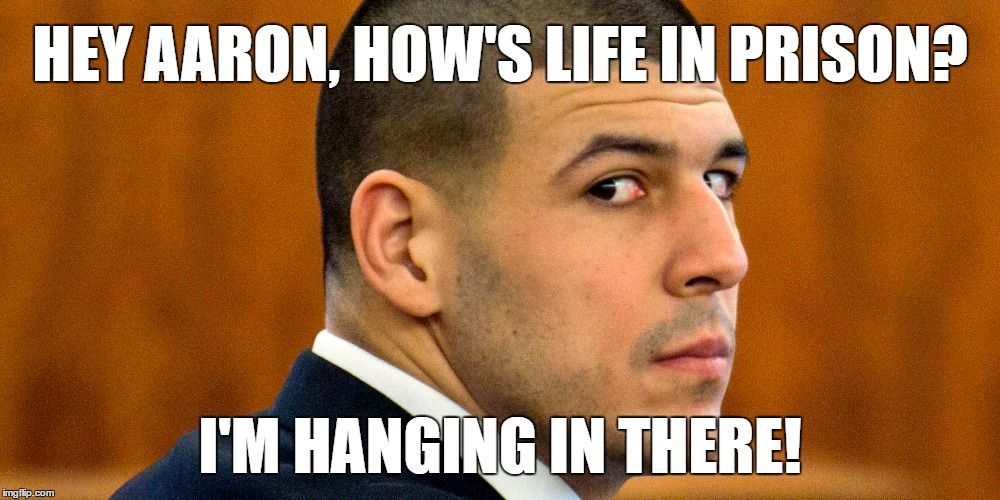 How's Prison Life | HEY AARON, HOW'S LIFE IN PRISON? I'M HANGING IN THERE! | image tagged in aaron hernandez,prisoners alternate,prison life,stars and bars | made w/ Imgflip meme maker
