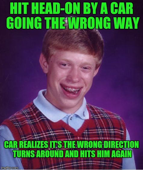 Bad Luck Brian Meme | HIT HEAD-ON BY A CAR GOING THE WRONG WAY CAR REALIZES IT'S THE WRONG DIRECTION TURNS AROUND AND HITS HIM AGAIN | image tagged in memes,bad luck brian | made w/ Imgflip meme maker