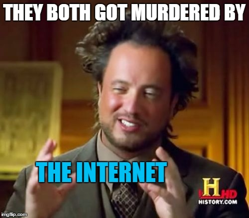 Ancient Aliens Meme | THEY BOTH GOT MURDERED BY THE INTERNET | image tagged in memes,ancient aliens | made w/ Imgflip meme maker