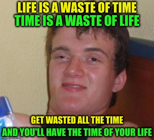 10 Guy Meme | LIFE IS A WASTE OF TIME AND YOU'LL HAVE THE TIME OF YOUR LIFE TIME IS A WASTE OF LIFE GET WASTED ALL THE TIME | image tagged in memes,10 guy | made w/ Imgflip meme maker