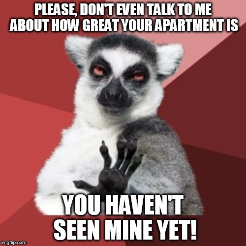 Chill Out Lemur |  PLEASE, DON'T EVEN TALK TO ME ABOUT HOW GREAT YOUR APARTMENT IS; YOU HAVEN'T SEEN MINE YET! | image tagged in memes,chill out lemur | made w/ Imgflip meme maker