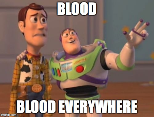 when your at the seen of the crime |  BLOOD; BLOOD EVERYWHERE | image tagged in memes,x x everywhere | made w/ Imgflip meme maker