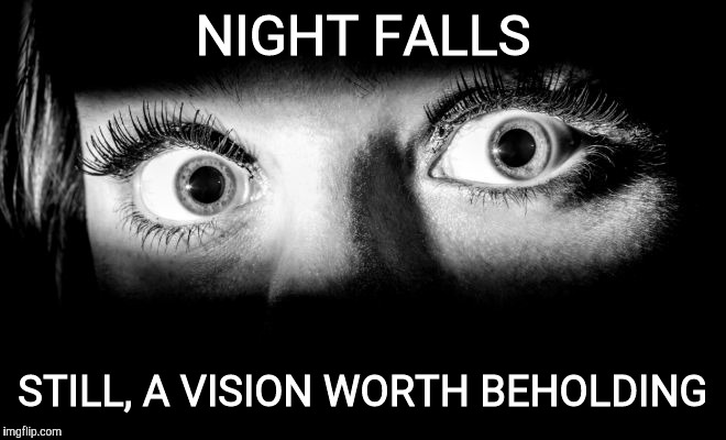 NIGHT FALLS STILL, A VISION WORTH BEHOLDING | made w/ Imgflip meme maker