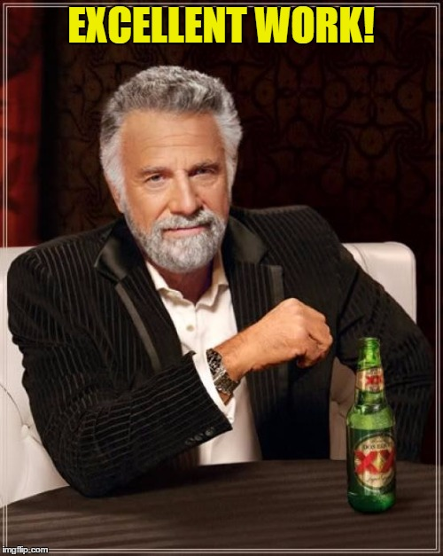 The Most Interesting Man In The World Meme | EXCELLENT WORK! | image tagged in memes,the most interesting man in the world | made w/ Imgflip meme maker