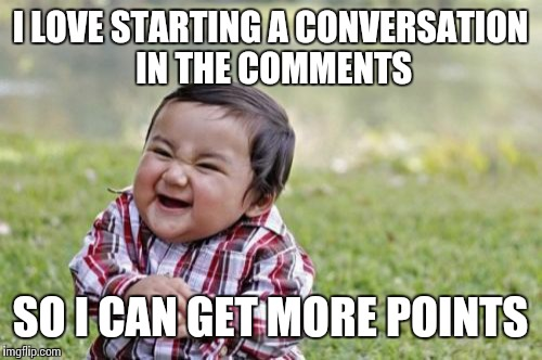 Evil Toddler Meme | I LOVE STARTING A CONVERSATION IN THE COMMENTS SO I CAN GET MORE POINTS | image tagged in memes,evil toddler | made w/ Imgflip meme maker