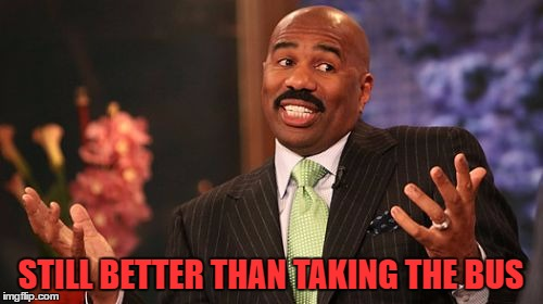 Steve Harvey Meme | STILL BETTER THAN TAKING THE BUS | image tagged in memes,steve harvey | made w/ Imgflip meme maker
