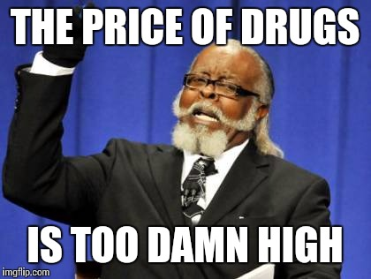 Too Damn High Meme | THE PRICE OF DRUGS IS TOO DAMN HIGH | image tagged in memes,too damn high | made w/ Imgflip meme maker