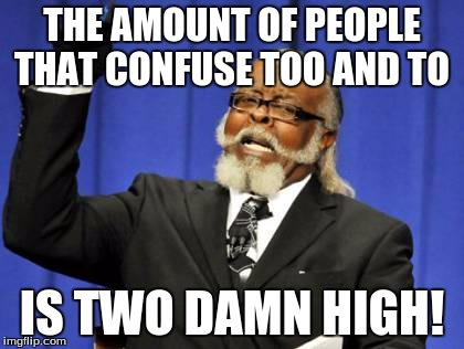 Too Damn High | THE AMOUNT OF PEOPLE THAT CONFUSE TOO AND TO IS TWO DAMN HIGH! | image tagged in memes,too damn high | made w/ Imgflip meme maker