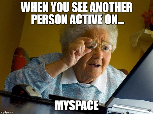 Grandma Finds The Internet | WHEN YOU SEE ANOTHER PERSON ACTIVE ON... MYSPACE | image tagged in memes,grandma finds the internet | made w/ Imgflip meme maker