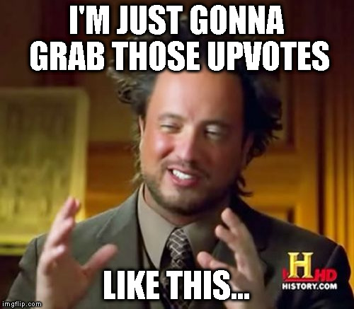 Ancient Aliens Meme | I'M JUST GONNA GRAB THOSE UPVOTES LIKE THIS... | image tagged in memes,ancient aliens | made w/ Imgflip meme maker