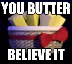 exotic butters |  YOU BUTTER; BELIEVE IT | image tagged in exotic butters | made w/ Imgflip meme maker