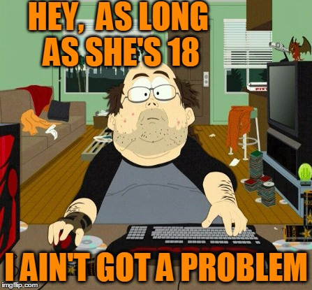 HEY,  AS LONG AS SHE'S 18 I AIN'T GOT A PROBLEM | made w/ Imgflip meme maker