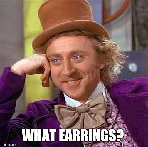 Creepy Condescending Wonka Meme | WHAT EARRINGS? | image tagged in memes,creepy condescending wonka | made w/ Imgflip meme maker