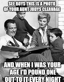 Leave it to Cleavage Beaver | SEE BOYS THIS IS A PHOTO OF YOUR AUNT JUDYS CLEAVAGE AND WHEN I WAS YOUR AGE I'D POUND ONE OUT TO IT EVERY NIGHT | image tagged in cleavage week,original meme | made w/ Imgflip meme maker