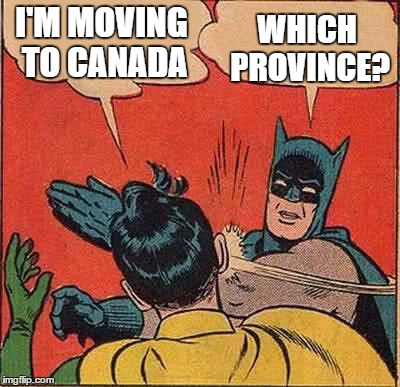 Batman Slapping Robin Meme | I'M MOVING TO CANADA WHICH PROVINCE? | image tagged in memes,batman slapping robin | made w/ Imgflip meme maker