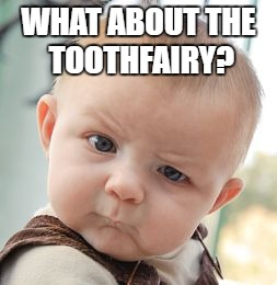 Skeptical Baby Meme | WHAT ABOUT THE TOOTHFAIRY? | image tagged in memes,skeptical baby | made w/ Imgflip meme maker