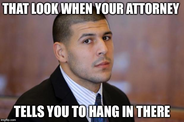 A little gallows humor to brighten your day  | THAT LOOK WHEN YOUR ATTORNEY TELLS YOU TO HANG IN THERE | image tagged in aaron hernandez tight end,jail,murder,hang in there | made w/ Imgflip meme maker