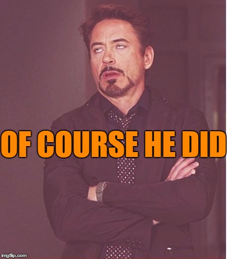 Face You Make Robert Downey Jr Meme | OF COURSE HE DID | image tagged in memes,face you make robert downey jr | made w/ Imgflip meme maker