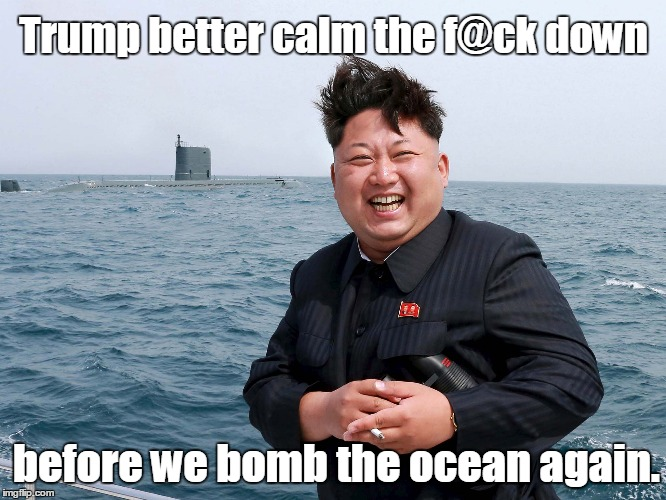 Trump better calm the f@ck down before we bomb the ocean again. | image tagged in kim jung un | made w/ Imgflip meme maker