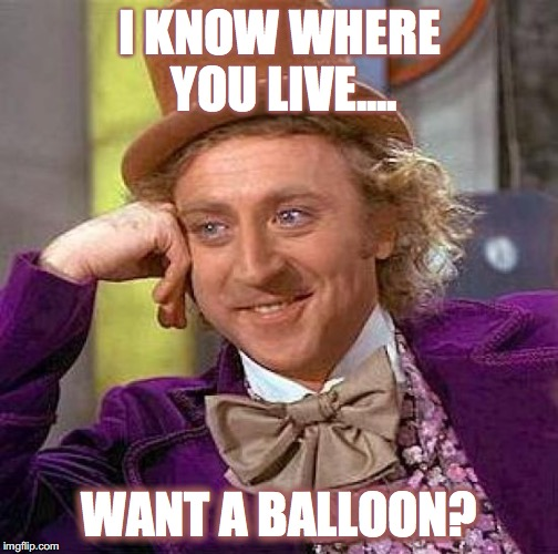 Creepy Condescending Wonka Meme | I KNOW WHERE YOU LIVE.... WANT A BALLOON? | image tagged in memes,creepy condescending wonka | made w/ Imgflip meme maker