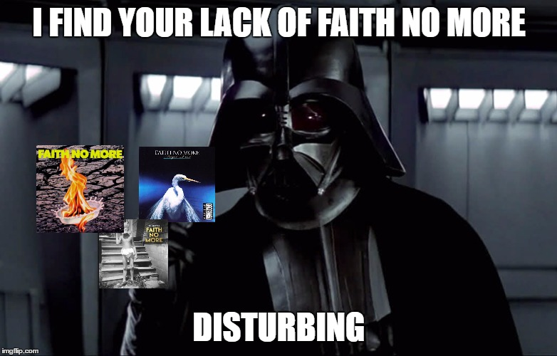 Faith No More | I FIND YOUR LACK OF FAITH NO MORE DISTURBING | image tagged in faith no more,memes,metal,darth vader,i find your lack of faith disturbing,angel dust | made w/ Imgflip meme maker