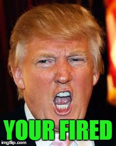 YOUR FIRED | made w/ Imgflip meme maker