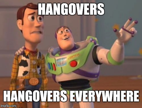 X, X Everywhere Meme | HANGOVERS HANGOVERS EVERYWHERE | image tagged in memes,x x everywhere | made w/ Imgflip meme maker