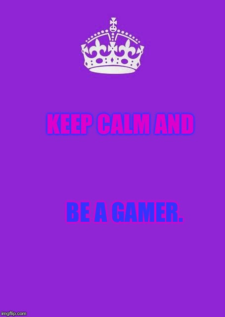 Keep calm and be a gamer | KEEP CALM AND BE A GAMER. | image tagged in memes,keep calm and carry on purple | made w/ Imgflip meme maker