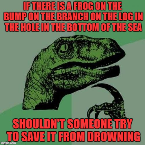 you people are monsters singing songs while this frog drowns.. thanks to GOC for the inspiration for this | IF THERE IS A FROG ON THE BUMP ON THE BRANCH ON THE LOG IN THE HOLE IN THE BOTTOM OF THE SEA SHOULDN'T SOMEONE TRY TO SAVE IT FROM DROWNING | image tagged in memes,philosoraptor | made w/ Imgflip meme maker