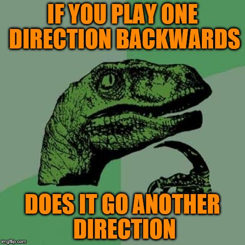 Philosoraptor Meme | IF YOU PLAY ONE DIRECTION BACKWARDS DOES IT GO ANOTHER DIRECTION | image tagged in memes,philosoraptor | made w/ Imgflip meme maker