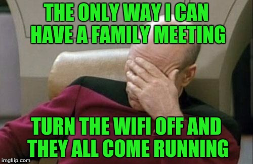 Captain Picard Facepalm Meme | THE ONLY WAY I CAN HAVE A FAMILY MEETING TURN THE WIFI OFF AND THEY ALL COME RUNNING | image tagged in memes,captain picard facepalm | made w/ Imgflip meme maker