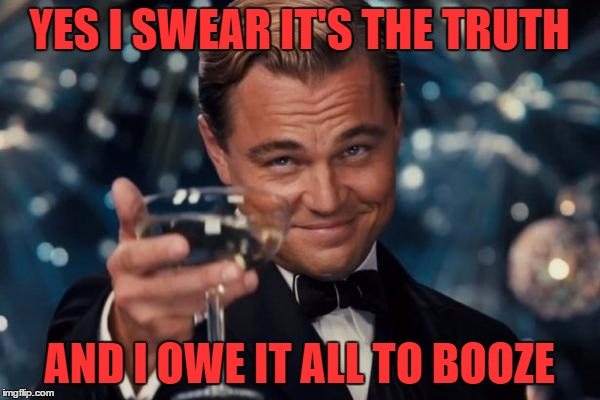 Leonardo Dicaprio Cheers Meme | YES I SWEAR IT'S THE TRUTH AND I OWE IT ALL TO BOOZE | image tagged in memes,leonardo dicaprio cheers | made w/ Imgflip meme maker