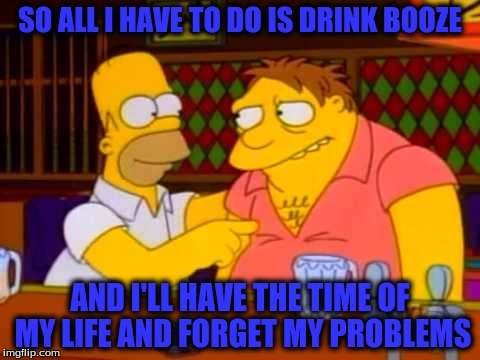 SO ALL I HAVE TO DO IS DRINK BOOZE AND I'LL HAVE THE TIME OF MY LIFE AND FORGET MY PROBLEMS | made w/ Imgflip meme maker