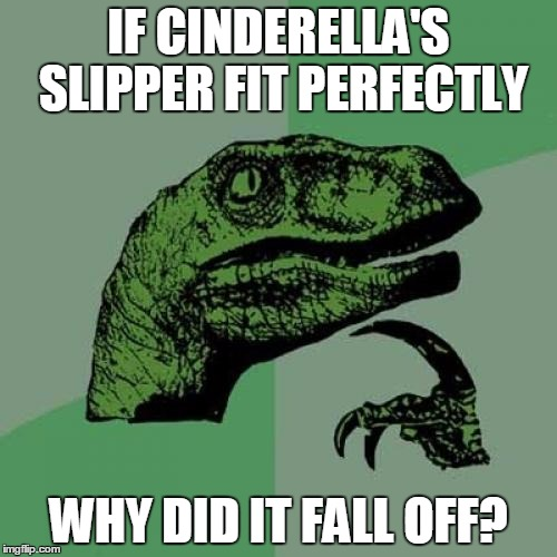 Philosoraptor Meme | IF CINDERELLA'S SLIPPER FIT PERFECTLY WHY DID IT FALL OFF? | image tagged in memes,philosoraptor | made w/ Imgflip meme maker