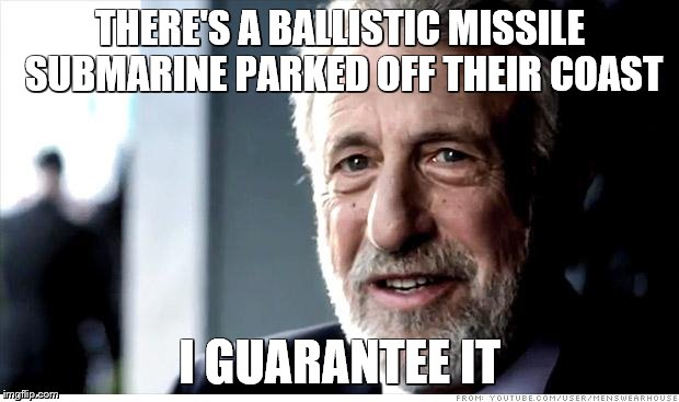 THERE'S A BALLISTIC MISSILE SUBMARINE PARKED OFF THEIR COAST I GUARANTEE IT | made w/ Imgflip meme maker