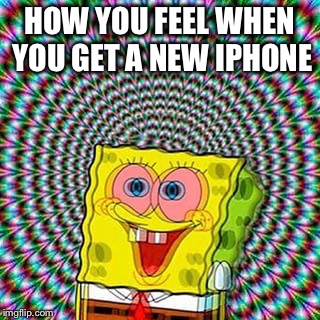 Psychedelic Spongebob | HOW YOU FEEL WHEN YOU GET A NEW IPHONE | image tagged in memes,funny,spongebob,iphone,psychedelic,hypnotism | made w/ Imgflip meme maker