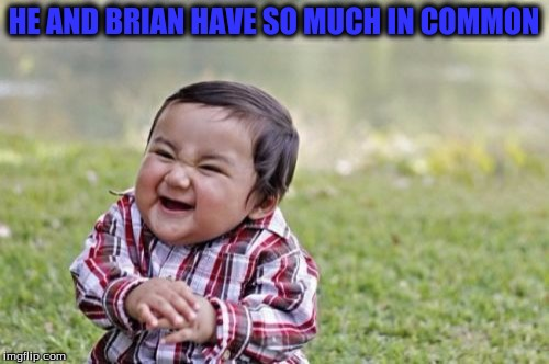 Evil Toddler Meme | HE AND BRIAN HAVE SO MUCH IN COMMON | image tagged in memes,evil toddler | made w/ Imgflip meme maker