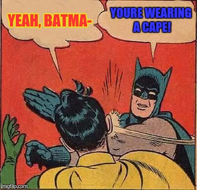 Batman Slapping Robin Meme | YEAH, BATMA- YOURE WEARING A CAPE! | image tagged in memes,batman slapping robin | made w/ Imgflip meme maker