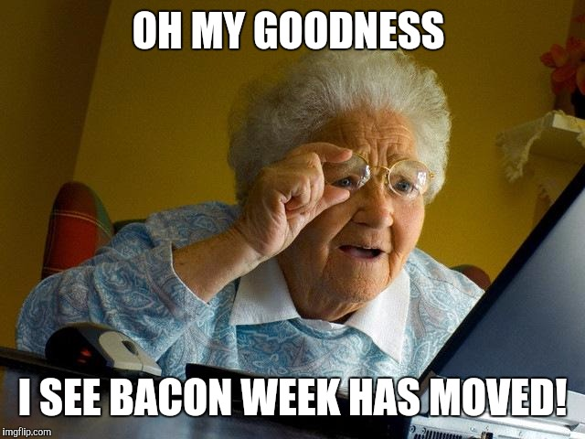Grandma Finds The Internet Meme | OH MY GOODNESS I SEE BACON WEEK HAS MOVED! | image tagged in memes,grandma finds the internet | made w/ Imgflip meme maker