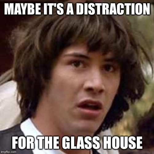 Conspiracy Keanu Meme | MAYBE IT'S A DISTRACTION FOR THE GLASS HOUSE | image tagged in memes,conspiracy keanu | made w/ Imgflip meme maker