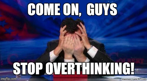 stephen colbert face palms | COME ON,  GUYS STOP OVERTHINKING! | image tagged in stephen colbert face palms | made w/ Imgflip meme maker