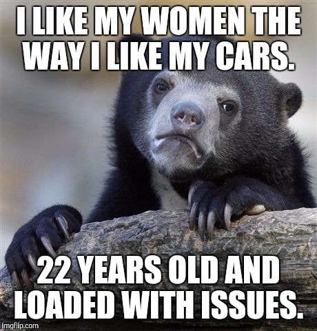 Confession Bear Meme | I LIKE MY WOMEN THE WAY I LIKE MY CARS. 22 YEARS OLD AND LOADED WITH ISSUES. | image tagged in memes,confession bear | made w/ Imgflip meme maker