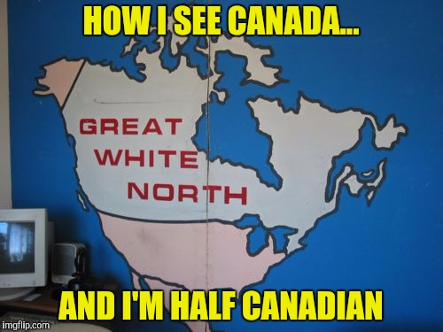 HOW I SEE CANADA... AND I'M HALF CANADIAN | made w/ Imgflip meme maker