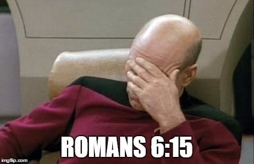 Captain Picard Facepalm Meme | ROMANS 6:15 | image tagged in memes,captain picard facepalm | made w/ Imgflip meme maker