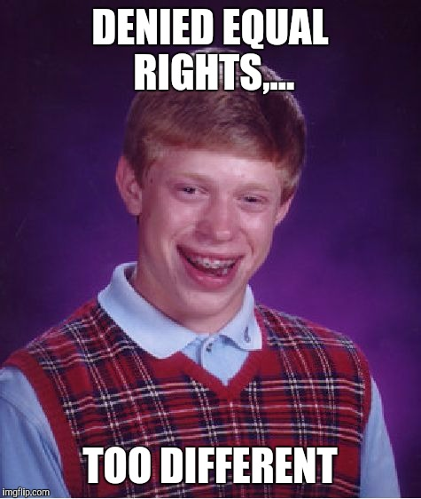 Bad Luck Brian Meme | DENIED EQUAL RIGHTS,... TOO DIFFERENT | image tagged in memes,bad luck brian | made w/ Imgflip meme maker