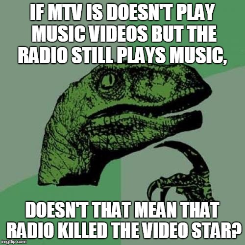 Philosoraptor Meme | IF MTV IS DOESN'T PLAY MUSIC VIDEOS BUT THE RADIO STILL PLAYS MUSIC, DOESN'T THAT MEAN THAT RADIO KILLED THE VIDEO STAR? | image tagged in memes,philosoraptor | made w/ Imgflip meme maker