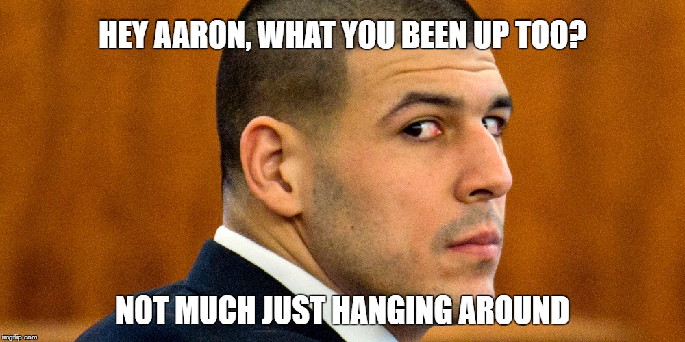 Aaron Hernandez | HEY AARON, WHAT YOU BEEN UP TOO? NOT MUCH JUST HANGING AROUND | image tagged in hanging out,prison life,dont do the crime if you cant do the time | made w/ Imgflip meme maker