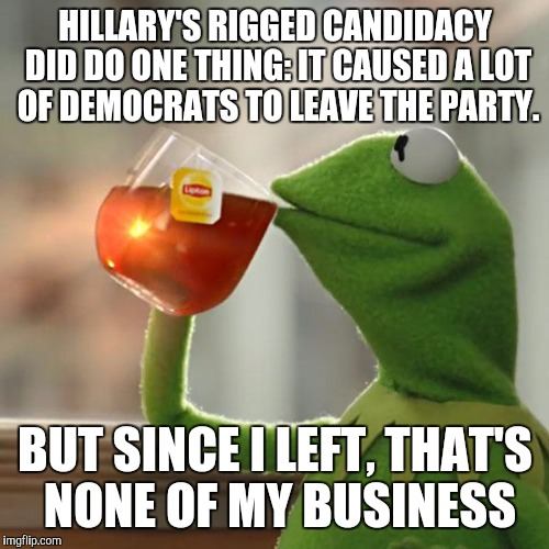 But Thats None Of My Business Meme | HILLARY'S RIGGED CANDIDACY DID DO ONE THING: IT CAUSED A LOT OF DEMOCRATS TO LEAVE THE PARTY. BUT SINCE I LEFT, THAT'S NONE OF MY BUSINESS | image tagged in memes,but thats none of my business,kermit the frog | made w/ Imgflip meme maker